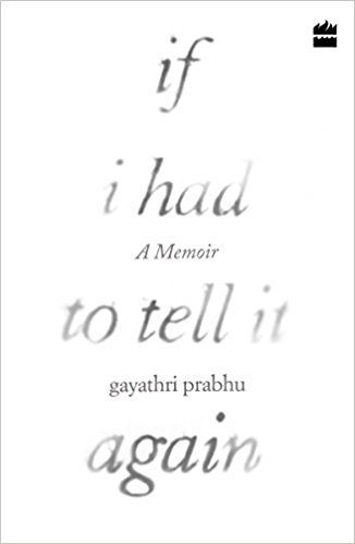 If I Had to Tell It Again: A Memoir By Gayathri Prabhu